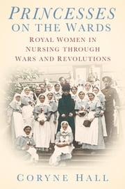 Princesses on the Wards - Royal Women in Nursing through Wars and Revolutions ebook by Coryne Hall