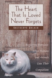 The Heart That Is Loved Never Forgets - Recovering from Loss: When Humans and Animals Lose Their Companions ebook by Kaetheryn Walker