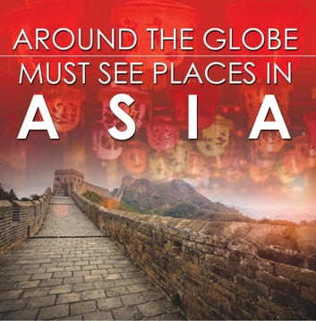 Around The Globe - Must See Places in Asia - Asia Travel Guide for Kids ebook by Baby Professor
