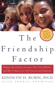 The Friendship Factor - Helping Our Children Navigate Their Social World--and Why It Matters for Their S uccess and Happiness ebook by Kenneth Rubin,Andrea Thompson