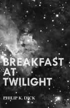 Breakfast at Twilight ebook by Philip K. Dick