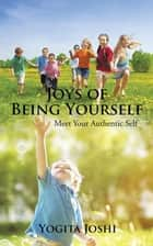 Joys of Being Yourself - Meet Your Authentic Self ebook by Yogita Joshi