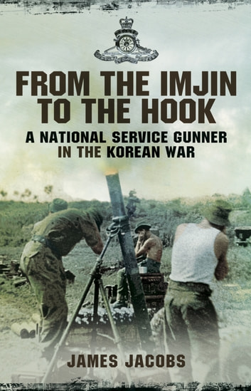 From the Imjin to the Hook - A National Service Gunner in the Korean War ebook by James Jacobs