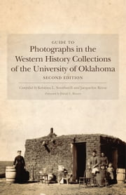 Guide to Photographs in the Western History Collections of the University of Oklahoma - Second Edition ebook by Kristina L. Southwell, David L. Boren, Jacquelyn Slater Reese
