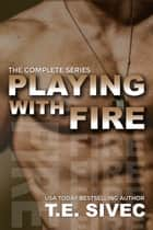 The Playing With Fire Complete Series: Books 1-4 ebook by Tara Sivec, T.E. Sivec