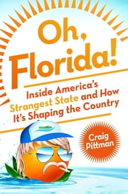 Oh, Florida! - How America's Weirdest State Influences the Rest of the Country ebook by Craig Pittman