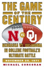 The Game of the Century - Nebraska vs. Oklahoma in College Football's Ultimate Battle ebook by Michael Corcoran