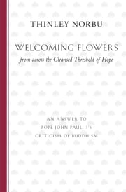 Welcoming Flowers from across the Cleansed Threshold of Hope - An Answer to Pope John Paul II's Criticism of Buddhism ebook by Thinley Norbu