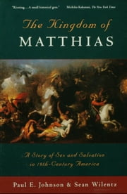 The Kingdom of Matthias: A Story of Sex and Salvation in 19th-Century America ebook by Paul E. Johnson, Sean Wilentz