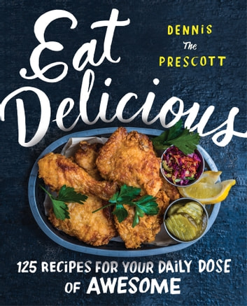 Eat Delicious - 125 Recipes for Your Daily Dose of Awesome ebook by Dennis Prescott