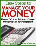 Easy Steps to Manage Your Money: Free Your Mind from Financial Struggle! ebook de Donald K. Goodman