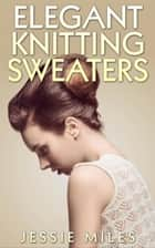 Elegant Knitting Sweaters ebook by Jessie Miles