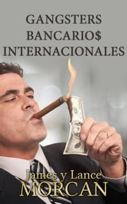 Gangsters Bancario$ Internacionales ebook by James Morcan, Lance Morcan