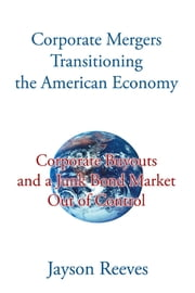 Corporate Mergers Transitioning the American Economy - Corporate Buyouts and a Junk Bond Market Out of Control ebook by Jayson Reeves