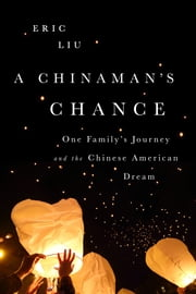 A Chinaman's Chance - One Family's Journey and the Chinese American Dream ebook by Eric Liu