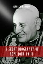 A Short Biography of Pope John XXIII ebook by Alfonso Borello