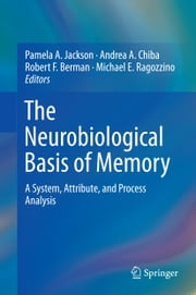 The Neurobiological Basis of Memory - A System, Attribute, and Process Analysis ebook by Pamela A. Jackson,Andrea A. Chiba,Robert F. Berman,Michael E. Ragozzino