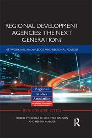 Regional Development Agencies: The Next Generation? - Networking, Knowledge and Regional Policies ebook by Nicola Bellini,Mike Danson,Henrik Halkier