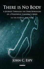 There is No Body - A Journey Through The Dark Boroughs Of A Pedophilic Cannibal's Mind, Volume 3 ebook by John C. Espy