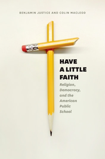 Have a Little Faith - Religion, Democracy, and the American Public School eBook by Benjamin Justice,Colin Macleod