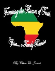 Fanning the Flames of Truth: Africa... A Family Reunion ebook by Cleve C James