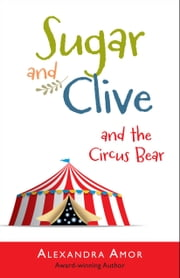 Sugar & Clive and the Circus Bear ebook by Alexandra Amor