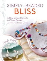 Simply Beaded Bliss: Adding Unique Elements to Classic Beaded Jewelry, Gifts and Cards ebook by Heidi Boyd