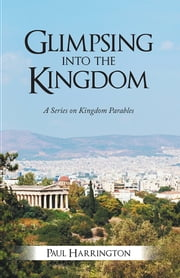 Glimpsing Into the Kingdom - A Series on Kingdom Parables ebook by Paul Harrington