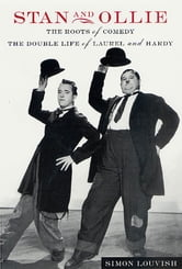Stan and Ollie: The Roots of Comedy - The Double Life of Laurel and Hardy ebook by Simon Louvish