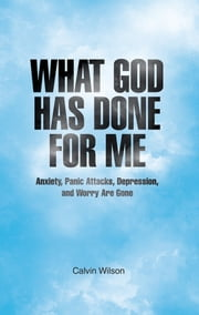 What God Has Done for Me - Anxiety, Panic Attacks, Depression, and Worry Are Gone ebook by Calvin Wilson
