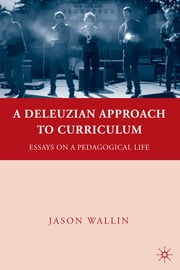 A Deleuzian Approach to Curriculum - Essays on a Pedagogical Life ebook by Jason J. Wallin