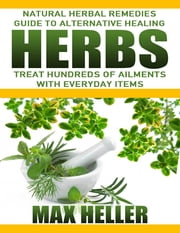 Herbs: Natural Herbal Remedies Guide to Alternative Healing: Treat Hundreds of Ailments with Everyday Items ebook by Max Heller