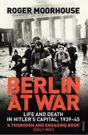Berlin at War - Life and Death in Hitler's Capital, 1939-45 ebook by Roger Moorhouse