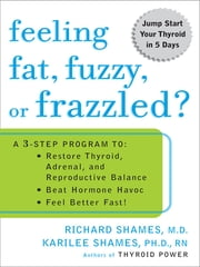 Feeling Fat, Fuzzy, or Frazzled? - A 3-Step Program to: Restore Thyroid, Adrenal, and Reproductive Balance, Beat Ho rmone Havoc, and Feel Better Fast! ebook by Richard Shames,Karilee Shames