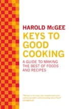 Keys to Good Cooking - A Guide to Making the Best of Foods and Recipes ebook by Harold Mcgee