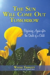 The Sun Will Come Out Tomorrow - Beginning Again after the Death of a Child ebook by Wayne Triplett