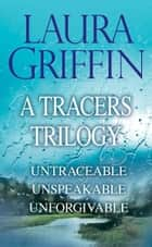 Laura Griffin - A Tracers Trilogy: Untraceable, Unspeakable, Unforgivable ebook by Laura Griffin