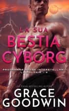 La sua bestia cyborg eBook by Grace Goodwin
