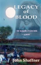 Legacy of Blood: THE MASSACRE AT SAND CREEK, COLORADO ebook by John Shaffner