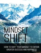 Mindset Shift - How to Shift Your Mindset to Obtain Greater Success and Happiness eBook by Karla Max