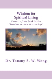 "Wisdom for Spiritual Living: Extracts from Book Series ""Wisdom on How to Live Life"" ebook by Tommy S. W. Wong"