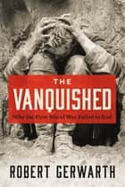 The Vanquished - Why the First World War Failed to End ebook by Robert Gerwarth