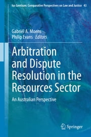 Arbitration and Dispute Resolution in the Resources Sector - An Australian Perspective ebook by Gabriël A. Moens, Philip Evans