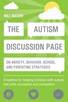 The Autism Discussion Page on anxiety, behavior, school, and parenting strategies - A toolbox for helping children with autism feel safe, accepted, and competent ebook by Bill Nason