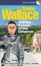 Danny Wallace and the Centre of the Universe 電子書籍 by Danny Wallace