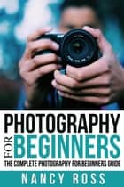 Photography: The Complete Photography For Beginners Guide ebook by Nancy Ross