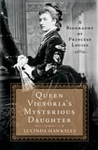 Queen Victoria's Mysterious Daughter ebook by Lucinda Hawksley