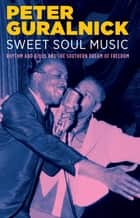 Sweet Soul Music - Rhythm and Blues and the Southern Dream of Freedom ebook by Peter Guralnick