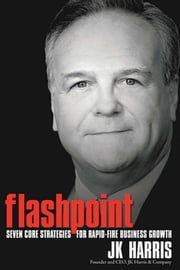 Flashpoint - Seven Core Strategies for Rapid-Fire Business Growth ebook by JK Harris