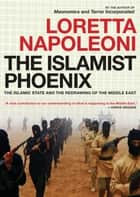 The Islamist Phoenix - The Islamic State (ISIS) and the Redrawing of the Middle East ebook by Loretta Napoleoni